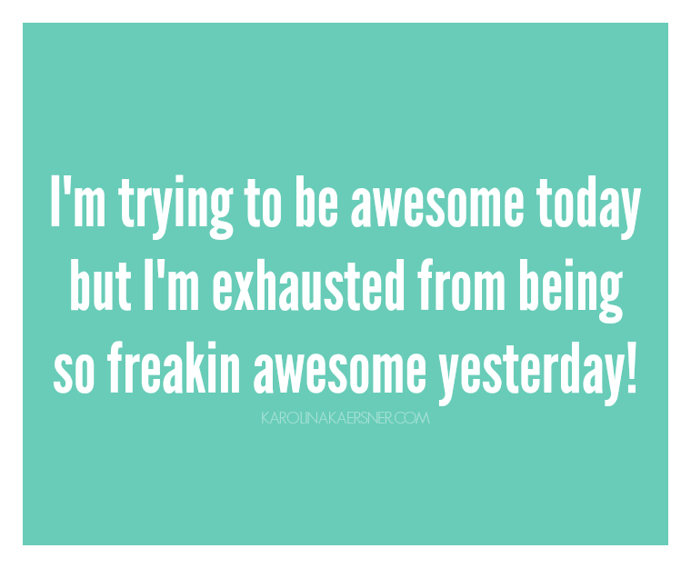 I'm trying to be awesome today but I'm exhausted from being so freakin awesome yesterday! | KarolinaKaersner.com