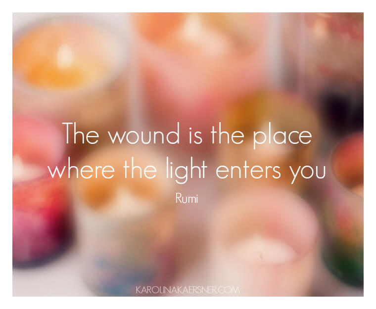 The wound is the place where the light enters you - Rumi | KarolinaKaersner.com